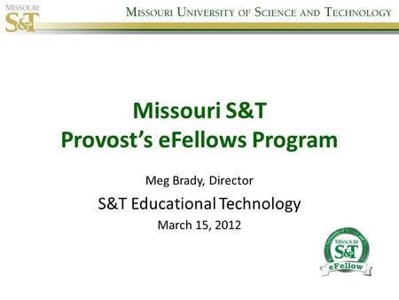 Missouri S&T Provost's eFellows Program Meg Brady, Director S&T Educational Technology March 15, 2012.