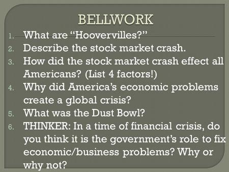 "1. What are ""Hoovervilles?"" 2. Describe the stock market crash. 3. How did the stock market crash effect all Americans? (List 4 factors!) 4. Why did America's."