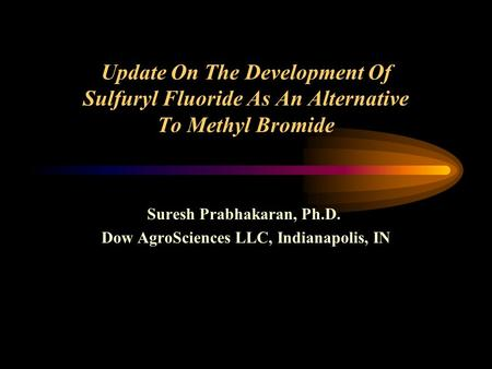 Update On The Development Of Sulfuryl Fluoride As An Alternative To Methyl Bromide Suresh Prabhakaran, Ph.D. Dow AgroSciences LLC, Indianapolis, IN.
