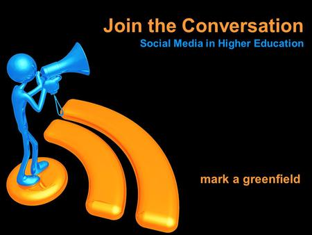 Mark a greenfield Join the Conversation Social Media in Higher Education.