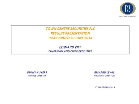 TOWN CENTRE SECURITIES PLC RESULTS PRESENTATION YEAR ENDED 30 JUNE 2014 EDWARD ZIFF CHAIRMAN AND CHIEF EXECUTIVE DUNCAN SYERS FINANCE DIRECTOR RICHARD.