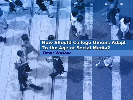 How Should College Unions Adapt To the Age of Social Media? Omar Wasow.
