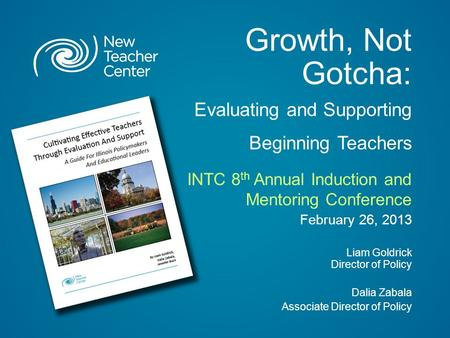 Growth, Not Gotcha: Evaluating and Supporting Beginning Teachers INTC 8 th Annual Induction and Mentoring Conference February 26, 2013 Liam Goldrick Director.