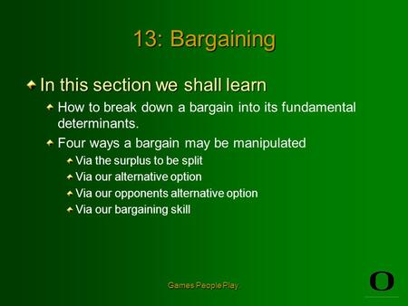 Games People Play. 13: Bargaining In this section we shall learn How to break down a bargain into its fundamental determinants. Four ways a bargain may.