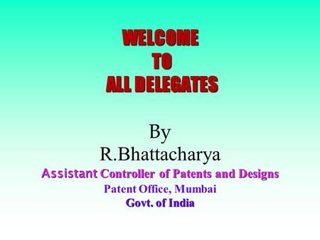 WELCOME TO ALL DELEGATES Assistant Controller of Patents and Designs Govt. of India WELCOME TO ALL DELEGATES By R.Bhattacharya Assistant Controller of.