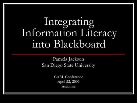 Integrating Information Literacy into Blackboard Pamela Jackson San Diego State University CARL Conference April 22, 2006 Asilomar.