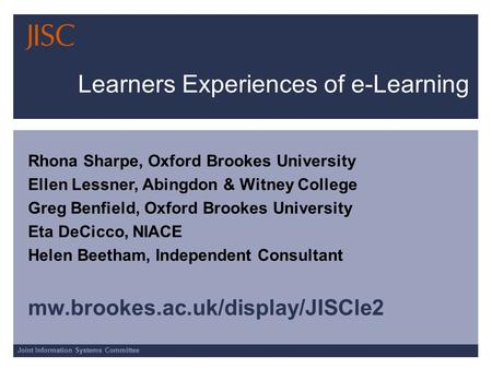 Joint Information Systems Committee Learners Experiences of e-Learning Rhona Sharpe, Oxford Brookes University Ellen Lessner, Abingdon & Witney College.