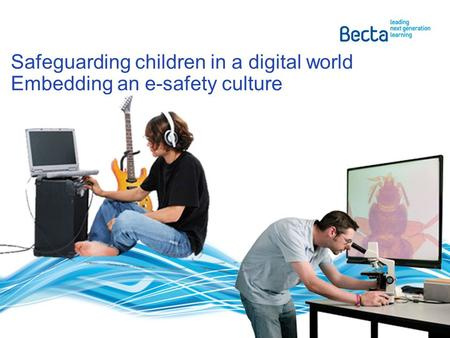 Safeguarding children in a digital world Embedding an e-safety culture.