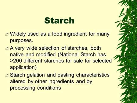 Starch  Widely used as a food ingredient for many purposes.  A very wide selection of starches, both native and modified (National Starch has >200 different.