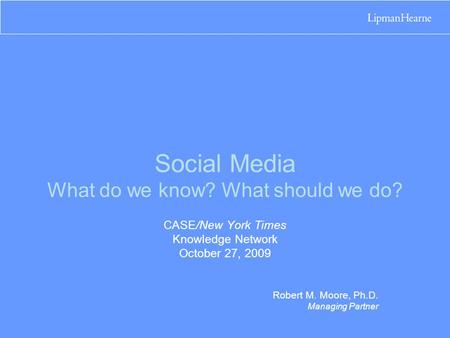 Social Media What do we know? What should we do? CASE/New York Times Knowledge Network October 27, 2009 Robert M. Moore, Ph.D. Managing Partner.