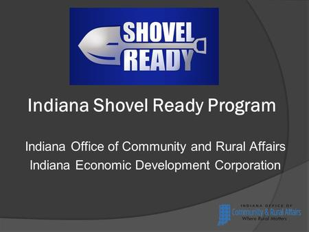 Indiana Shovel Ready Program Indiana Office of Community and Rural Affairs Indiana Economic Development Corporation.