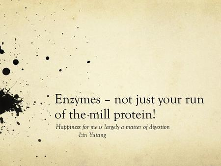 Enzymes – not just your run of the mill protein! Happiness for me is largely a matter of digestion -Lin Yutang.