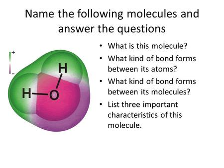 Name the following molecules and answer the questions What is this molecule? What kind of bond forms between its atoms? What kind of bond forms between.