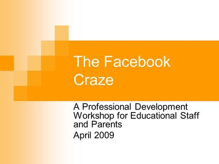The Facebook Craze A Professional Development Workshop for Educational Staff and Parents April 2009.
