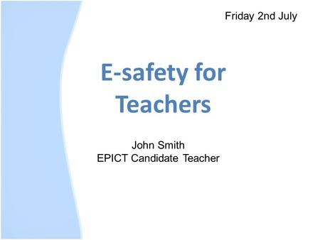E-safety for Teachers Friday 2nd July John Smith EPICT Candidate Teacher.