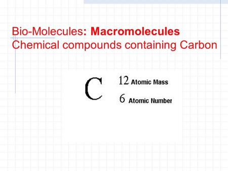 Bio-Molecules: Macromolecules Chemical compounds containing Carbon.