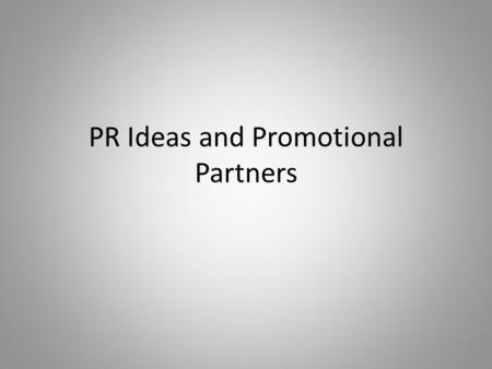 PR Ideas and Promotional Partners. PR IDEAS This is where you get creative, you have to remember that in PR you want to spend the least amount of money.