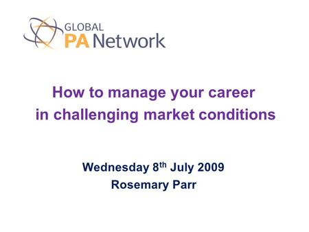 How to manage your career in challenging market conditions Wednesday 8 th July 2009 Rosemary Parr.