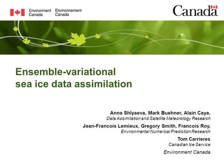 Ensemble-variational sea ice data assimilation Anna Shlyaeva, Mark Buehner, Alain Caya, Data Assimilation and Satellite Meteorology Research Jean-Francois.