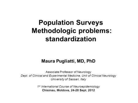Population Surveys Methodologic problems: standardization Maura Pugliatti, MD, PhD Associate Professor of Neurology Dept. of Clinical and Experimental.