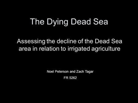 The Dying Dead Sea Assessing the decline of the Dead Sea area in relation to irrigated agriculture Noel Peterson and Zach Tagar FR 5262.
