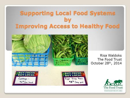 Supporting Local Food Systems by Improving Access to Healthy Food Risa Waldoks The Food Trust October 28 th, 2014.