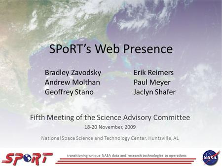 SPoRT's Web Presence Fifth Meeting of the Science Advisory Committee 18-20 November, 2009 Bradley ZavodskyErik Reimers Andrew MolthanPaul Meyer Geoffrey.