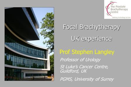 Prof Stephen Langley Professor of Urology St Luke's Cancer Centre, Guildford, UK PGMS, University of Surrey Focal Brachytherapy UK experience.