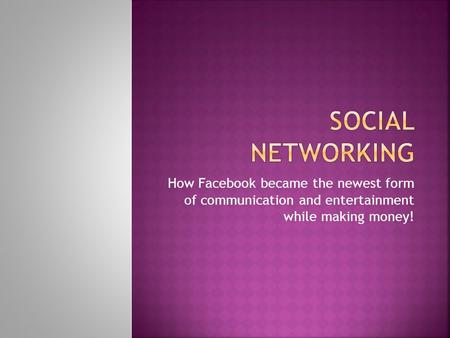How Facebook became the newest form of communication and entertainment while making money!