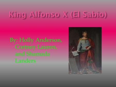 King Alfonso X (El Sabio) By: Holly Anderson, Cortney Lauren, and Shamada Landers.