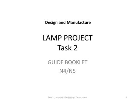 LAMP PROJECT Task 2 GUIDE BOOKLET N4/N5 Task 2: Lamp WHS Technology Department1 Design and Manufacture.