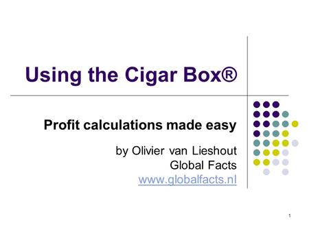 1 Using the Cigar Box® Profit calculations made easy by Olivier van Lieshout Global Facts www.globalfacts.nl.