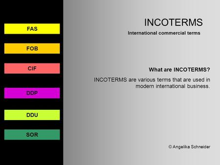 INCOTERMS International commercial terms FAS FOB CIF DDP DDU SOR What are INCOTERMS? INCOTERMS are various terms that are used in modern international.