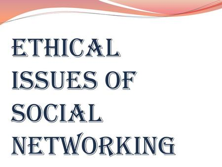 ETHICAL ISSUES OF SOCIAL NETWORKING. A SOCIAL NETWORKING SERVICE IS A PLATFORM TO BUILD SOCIAL NETWORKS OR SOCIAL RELATIONS AMONG PEOPLE WHO SHARE INTERESTS,