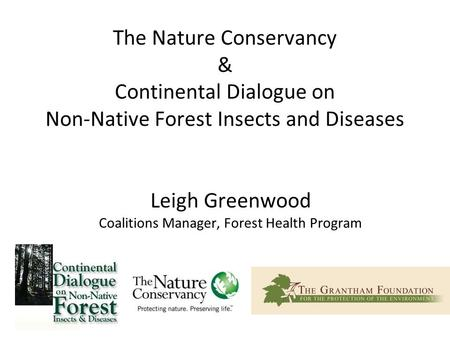 The Nature Conservancy & Continental Dialogue on Non-Native Forest Insects and Diseases Leigh Greenwood Coalitions Manager, Forest Health Program.