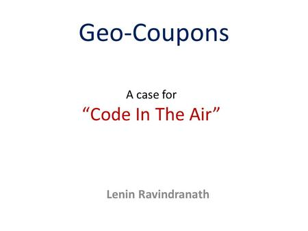 "Geo-Coupons A case for ""Code In The Air"" Lenin Ravindranath."