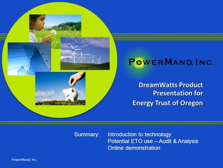 DreamWatts Product Presentation for Energy Trust of Oregon PowerMand, Inc. Summary: Introduction to technology Potential ETO use – Audit & Analysis Online.