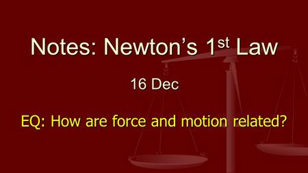 Notes: Newton's 1 st Law 16 Dec EQ: How are force and motion related?