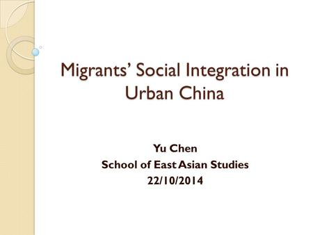 Migrants' Social Integration in Urban China Yu Chen School of East Asian Studies 22/10/2014.