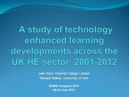 Julie Voce, Imperial College London Richard Walker, University of York EUNIS Congress 2012 20-22 June 2012.