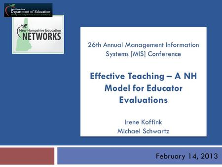 February 14, 2013 26th Annual Management Information Systems [MIS] Conference Effective Teaching – A NH Model for Educator Evaluations Irene Koffink Michael.