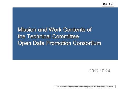 2012.10.24. Ref. 1-4 This document is a provisional translation by Open Data Promotion Consortium.