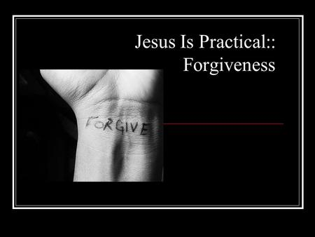 Jesus Is Practical:: Forgiveness. Why is forgiveness important?