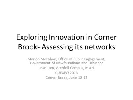 Exploring Innovation in Corner Brook- Assessing its networks Marion McCahon, Office of Public Engagement, Government of Newfoundland and Labrador Jose.