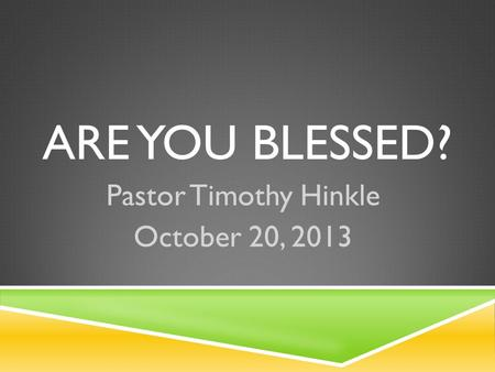ARE YOU BLESSED? Pastor Timothy Hinkle October 20, 2013.