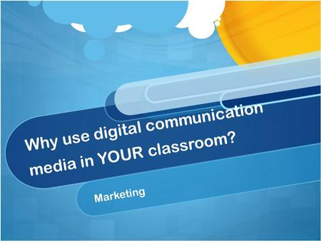 Why use digital communication media in YOUR classroom? Marketing.