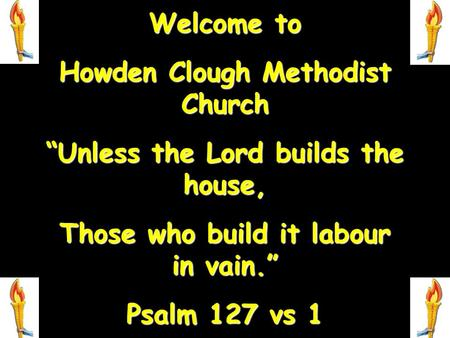"Welcome to Howden Clough Methodist Church ""Unless the Lord builds the house, Those who build it labour in vain."" Psalm 127 vs 1."