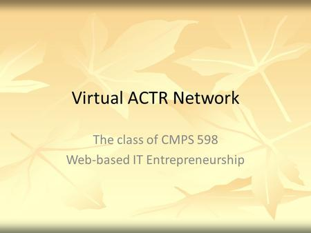 Virtual ACTR Network The class of CMPS 598 Web-based IT Entrepreneurship.