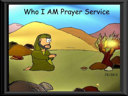 Who I AM Prayer Service JK/SK/1. In the name of the Father and of the Son and of the Holy Spirit.