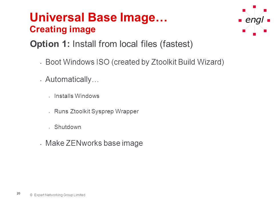 © Expert Networking Group Limited 21 Universal Base Image… Creating image Option 2: Install from network share Boot Windows ISO (created by Ztoolkit Build Wizard) Manually… Install Windows from network share (unattended install created by Ztoolkit Build Wizard) Run Ztoolkit Sysprep Wrapper Shutdown Make ZENworks base image